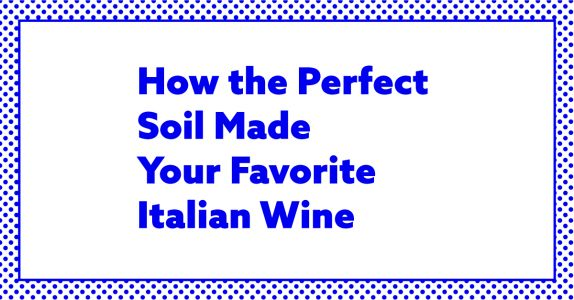 How the Perfect Soil Made Your Favorite Italian Wine